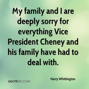 Harry Whittington - My family and I are deeply sorry for everything Vice President Cheney and his family have had to deal with.