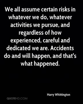 Harry Whittington - We all assume certain risks in whatever we do, whatever activities we pursue, and regardless of how experienced, careful and dedicated we are. Accidents do and will happen, and that's what happened.