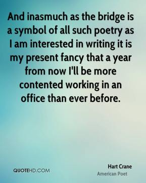 Hart Crane - And inasmuch as the bridge is a symbol of all such poetry as I am interested in writing it is my present fancy that a year from now I'll be more contented working in an office than ever before.