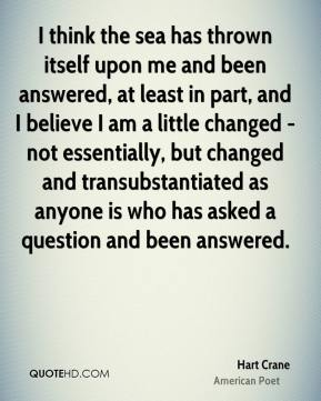 Hart Crane - I think the sea has thrown itself upon me and been answered, at least in part, and I believe I am a little changed - not essentially, but changed and transubstantiated as anyone is who has asked a question and been answered.