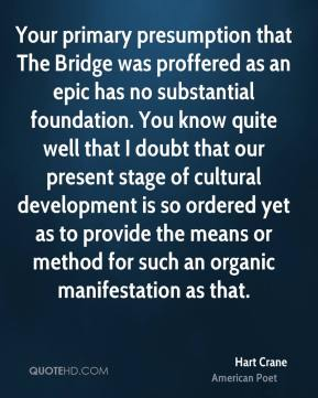 Hart Crane - Your primary presumption that The Bridge was proffered as an epic has no substantial foundation. You know quite well that I doubt that our present stage of cultural development is so ordered yet as to provide the means or method for such an organic manifestation as that.