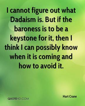 Hart Crane - I cannot figure out what Dadaism is. But if the baroness is to be a keystone for it, then I think I can possibly know when it is coming and how to avoid it.