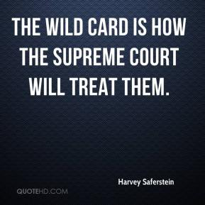 Harvey Saferstein - The wild card is how the Supreme Court will treat them.