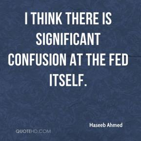 Haseeb Ahmed - I think there is significant confusion at the Fed itself.