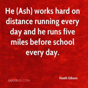 Heath Gibson - He (Ash) works hard on distance running every day and he runs five miles before school every day.