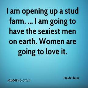 Heidi Fleiss - I am opening up a stud farm, ... I am going to have the sexiest men on earth. Women are going to love it.