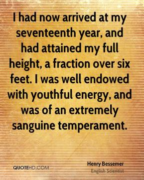 Henry Bessemer - I had now arrived at my seventeenth year, and had attained my full height, a fraction over six feet. I was well endowed with youthful energy, and was of an extremely sanguine temperament.