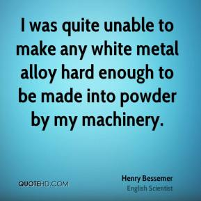 Henry Bessemer - I was quite unable to make any white metal alloy hard enough to be made into powder by my machinery.