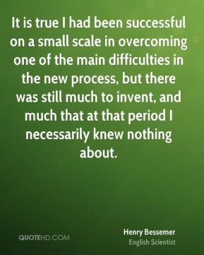 Henry Bessemer - It is true I had been successful on a small scale in overcoming one of the main difficulties in the new process, but there was still much to invent, and much that at that period I necessarily knew nothing about.