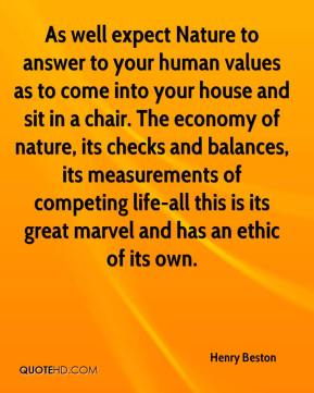 Henry Beston - As well expect Nature to answer to your human values as to come into your house and sit in a chair. The economy of nature, its checks and balances, its measurements of competing life-all this is its great marvel and has an ethic of its own.