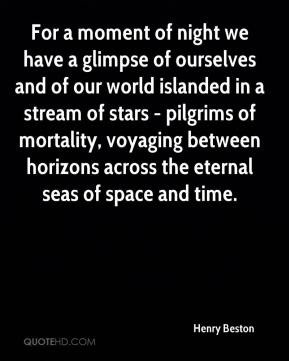 Henry Beston - For a moment of night we have a glimpse of ourselves and of our world islanded in a stream of stars - pilgrims of mortality, voyaging between horizons across the eternal seas of space and time.