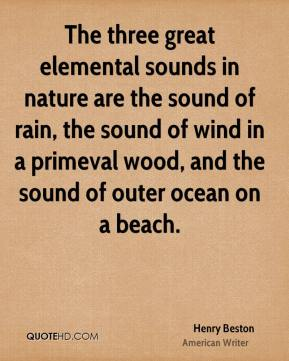 Henry Beston - The three great elemental sounds in nature are the sound of rain, the sound of wind in a primeval wood, and the sound of outer ocean on a beach.