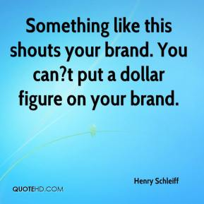 Henry Schleiff - Something like this shouts your brand. You can?t put a dollar figure on your brand.