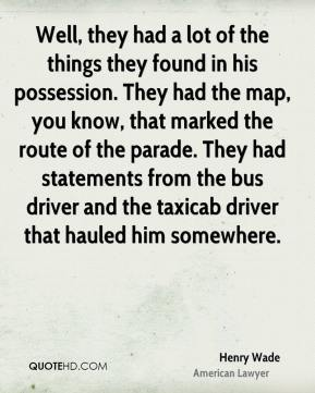 Henry Wade - Well, they had a lot of the things they found in his possession. They had the map, you know, that marked the route of the parade. They had statements from the bus driver and the taxicab driver that hauled him somewhere.