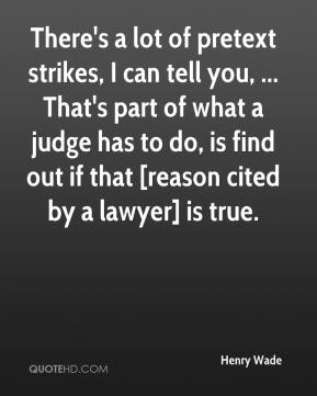 Henry Wade - There's a lot of pretext strikes, I can tell you, ... That's part of what a judge has to do, is find out if that [reason cited by a lawyer] is true.