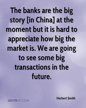 Herbert Smith - The banks are the big story [in China] at the moment but it is hard to appreciate how big the market is. We are going to see some big transactions in the future.