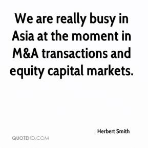 Herbert Smith - We are really busy in Asia at the moment in M&A transactions and equity capital markets.