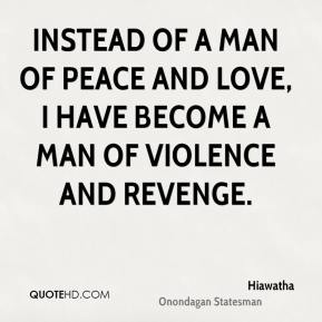 Instead of a man of peace and love, I have become a man of violence and revenge.