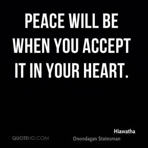 Peace will be when you accept it in your heart.