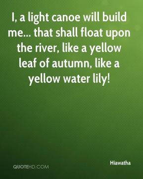 Hiawatha - I, a light canoe will build me... that shall float upon the river, like a yellow leaf of autumn, like a yellow water lily!