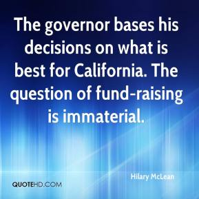 Hilary McLean - The governor bases his decisions on what is best for California. The question of fund-raising is immaterial.