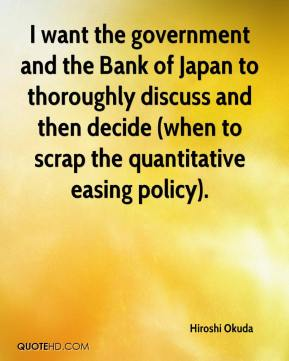 I want the government and the Bank of Japan to thoroughly discuss and then decide (when to scrap the quantitative easing policy).