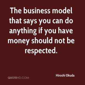 The business model that says you can do anything if you have money should not be respected.