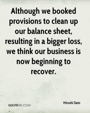 Hiroshi Sato - Although we booked provisions to clean up our balance sheet, resulting in a bigger loss, we think our business is now beginning to recover.