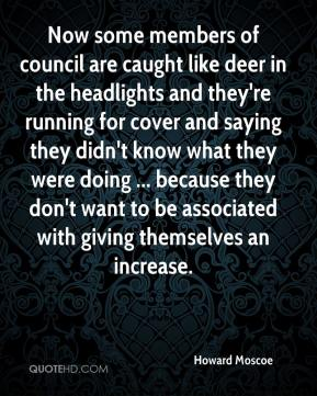 Howard Moscoe - Now some members of council are caught like deer in the headlights and they're running for cover and saying they didn't know what they were doing ... because they don't want to be associated with giving themselves an increase.