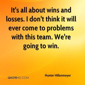 Hunter Hillenmeyer - It's all about wins and losses. I don't think it will ever come to problems with this team. We're going to win.
