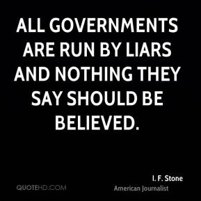 I. F. Stone - All governments are run by liars and nothing they say should be believed.