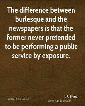 I. F. Stone - The difference between burlesque and the newspapers is that the former never pretended to be performing a public service by exposure.