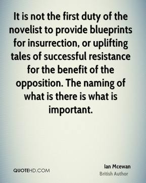 Ian Mcewan - It is not the first duty of the novelist to provide blueprints for insurrection, or uplifting tales of successful resistance for the benefit of the opposition. The naming of what is there is what is important.