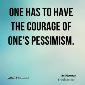 Ian Mcewan - One has to have the courage of one's pessimism.
