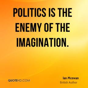 Politics is the enemy of the imagination.