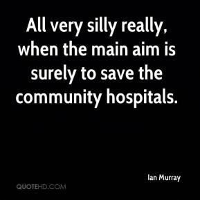 Ian Murray - All very silly really, when the main aim is surely to save the community hospitals.