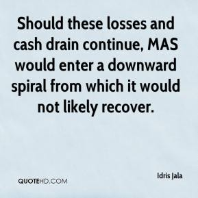 Idris Jala - Should these losses and cash drain continue, MAS would enter a downward spiral from which it would not likely recover.