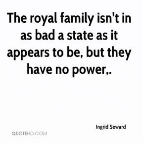 Ingrid Seward - The royal family isn't in as bad a state as it appears to be, but they have no power.