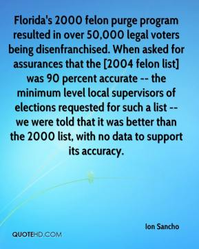 Ion Sancho - Florida's 2000 felon purge program resulted in over 50,000 legal voters being disenfranchised. When asked for assurances that the [2004 felon list] was 90 percent accurate -- the minimum level local supervisors of elections requested for such a list -- we were told that it was better than the 2000 list, with no data to support its accuracy.