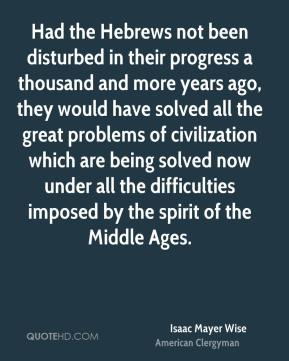 Had the Hebrews not been disturbed in their progress a thousand and more years ago, they would have solved all the great problems of civilization which are being solved now under all the difficulties imposed by the spirit of the Middle Ages.
