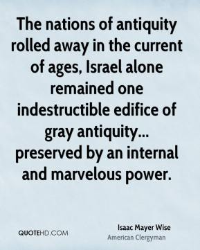 The nations of antiquity rolled away in the current of ages, Israel alone remained one indestructible edifice of gray antiquity... preserved by an internal and marvelous power.