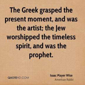 Isaac Mayer Wise - The Greek grasped the present moment, and was the artist; the Jew worshipped the timeless spirit, and was the prophet.