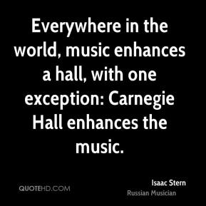 Isaac Stern - Everywhere in the world, music enhances a hall, with one exception: Carnegie Hall enhances the music.