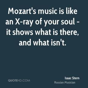 Mozart's music is like an X-ray of your soul - it shows what is there, and what isn't.