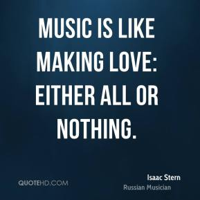 Music is like making love: either all or nothing.