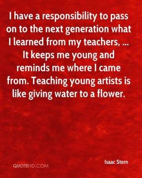 I have a responsibility to pass on to the next generation what I learned from my teachers, ... It keeps me young and reminds me where I came from. Teaching young artists is like giving water to a flower.