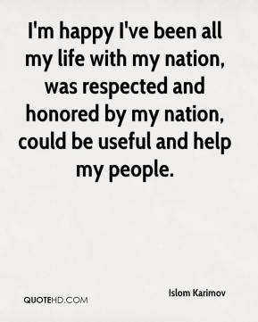 Islom Karimov - I'm happy I've been all my life with my nation, was respected and honored by my nation, could be useful and help my people.