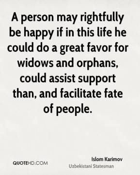 A person may rightfully be happy if in this life he could do a great favor for widows and orphans, could assist support than, and facilitate fate of people.