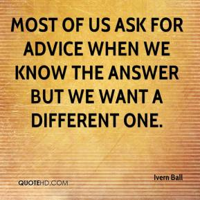 Most of us ask for advice when we know the answer but we want a different one.
