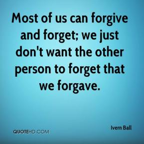 Most of us can forgive and forget; we just don't want the other person to forget that we forgave.